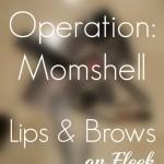 Operation Momshell: Lips & Brows On Fleek!